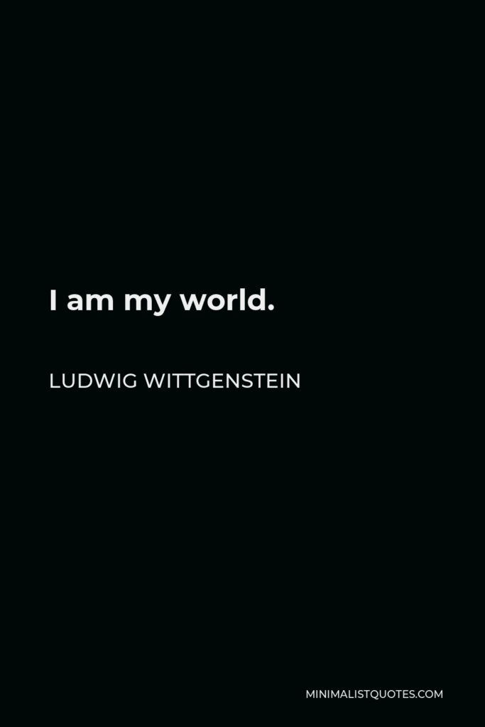 Ludwig Wittgenstein Quote - I am my world.