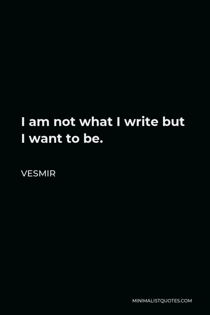 Vesmir Quote - I am not what I write but I want to be.
