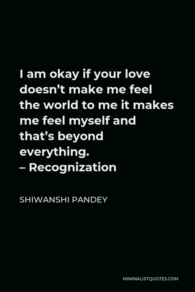 Shiwanshi Pandey Quote - I am okay if your love doesn't make me feel the world to me it makes me feel myself and that's beyond everything. –Recognization