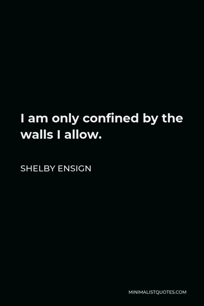 Shelby Ensign Quote - I am only confined by the walls I allow.