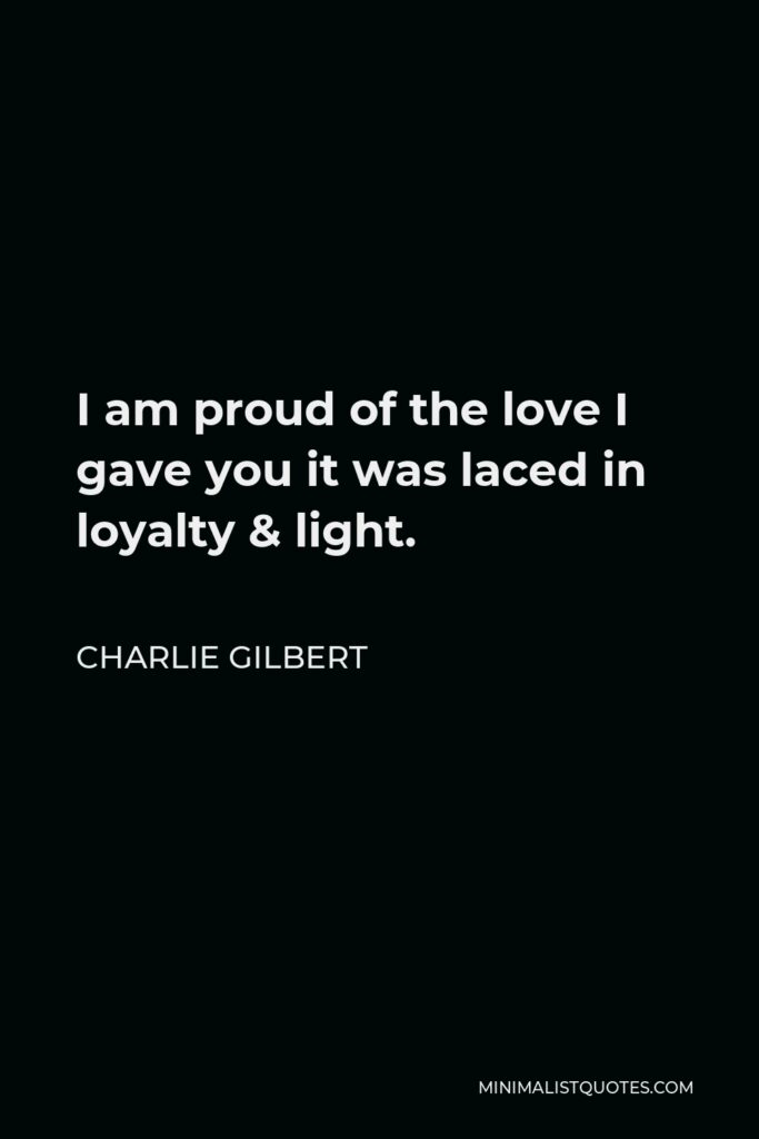 Charlie Gilbert Quote - I am proud of the love I gave you it was laced in loyalty & light.
