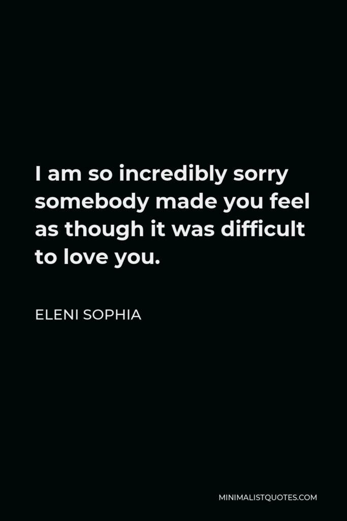 Eleni Sophia Quote - I am so incredibly sorry somebody made you feel as though it was difficult to love you.