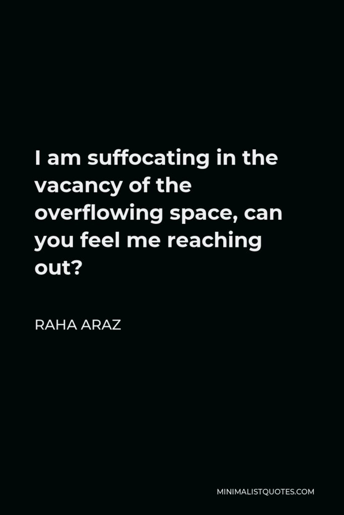 Raha Araz Quote - I am suffocating in the vacancy of the overflowing space, can you feel me reaching out?