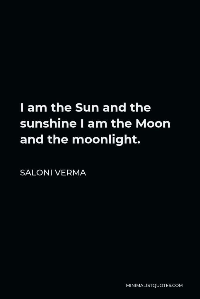 Saloni Verma Quote - I am the Sun and the sunshine I am the Moon and the moonlight.
