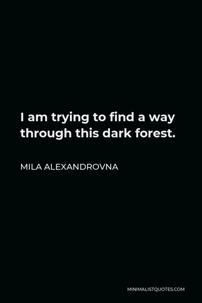Mila Alexandrovna Quote - I am trying to find a way through this dark forest.