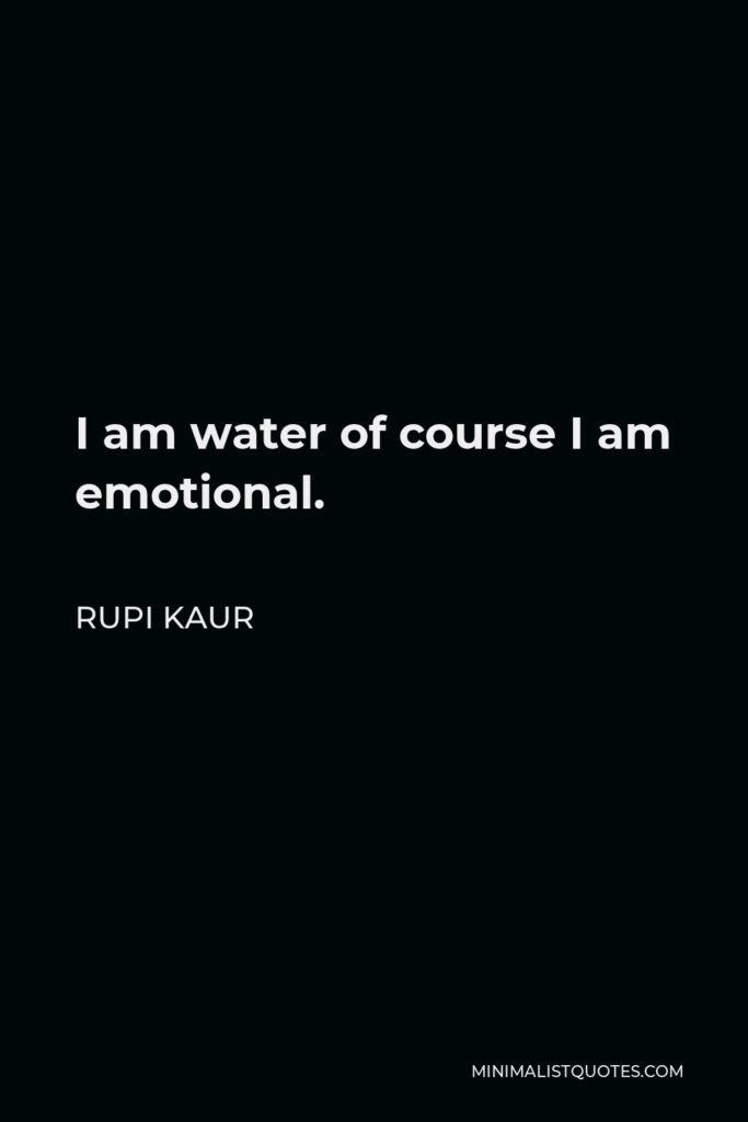 Rupi Kaur Quote - I am water of course I am emotional.