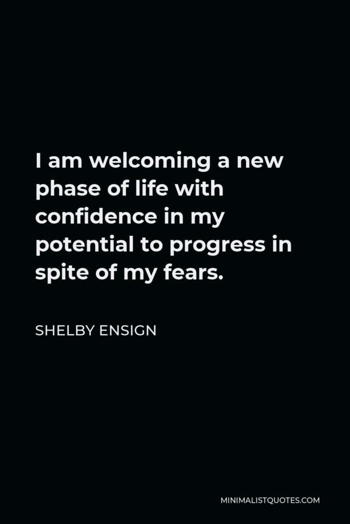 Shelby Ensign Quote - I am welcoming a new phase of life with confidence in my potential to progress in spite of my fears.