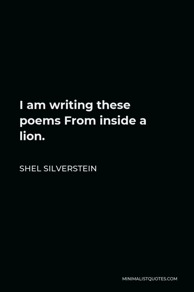 Shel Silverstein Quote - I am writing these poems From inside a lion.