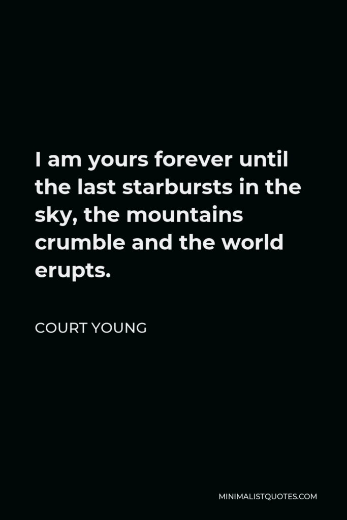 Court Young Quote - I am yours forever until the last starbursts in the sky, the mountains crumble and the world erupts.