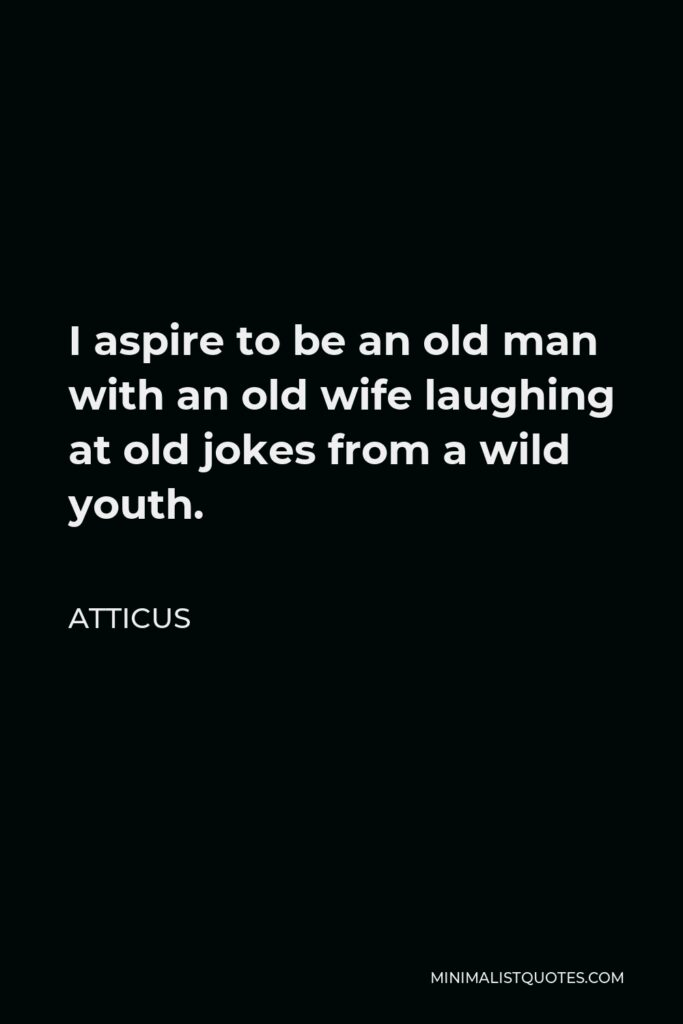 Atticus Quote - I aspire to be an old man with an old wife laughing at old jokes from a wild youth.