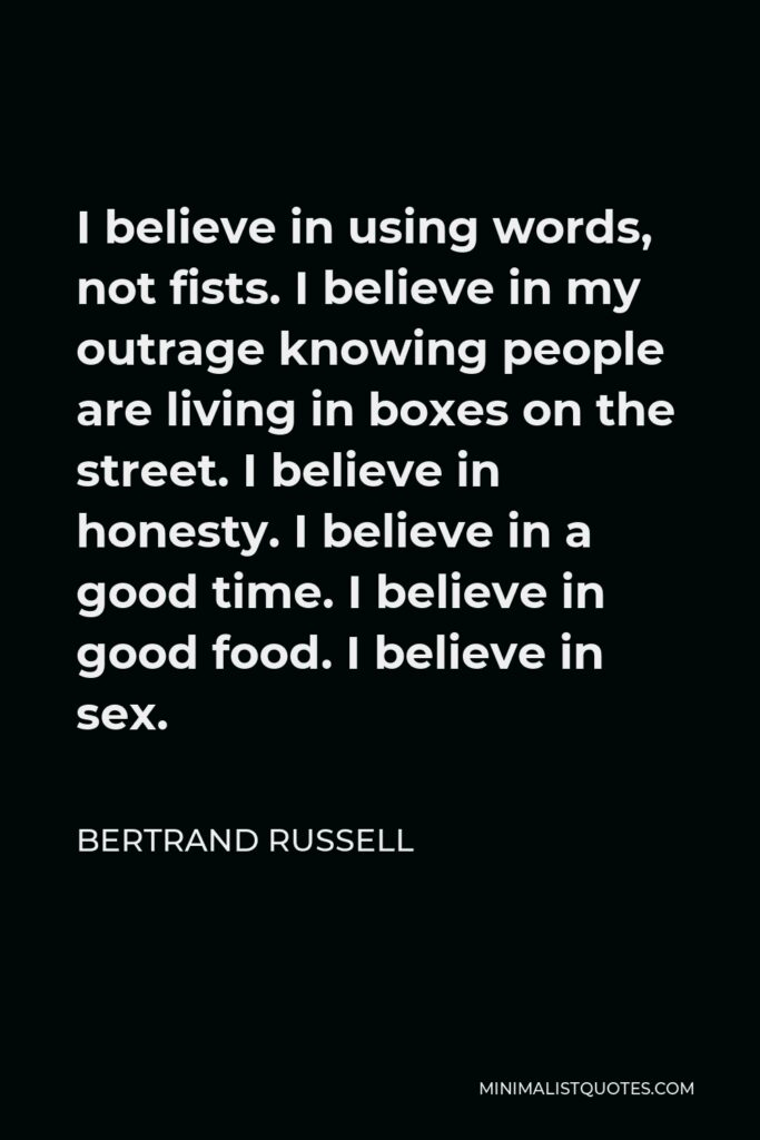 Bertrand Russell Quote - I believe in using words, not fists. I believe in my outrage knowing people are living in boxes on the street. I believe in honesty. I believe in a good time. I believe in good food. I believe in sex.