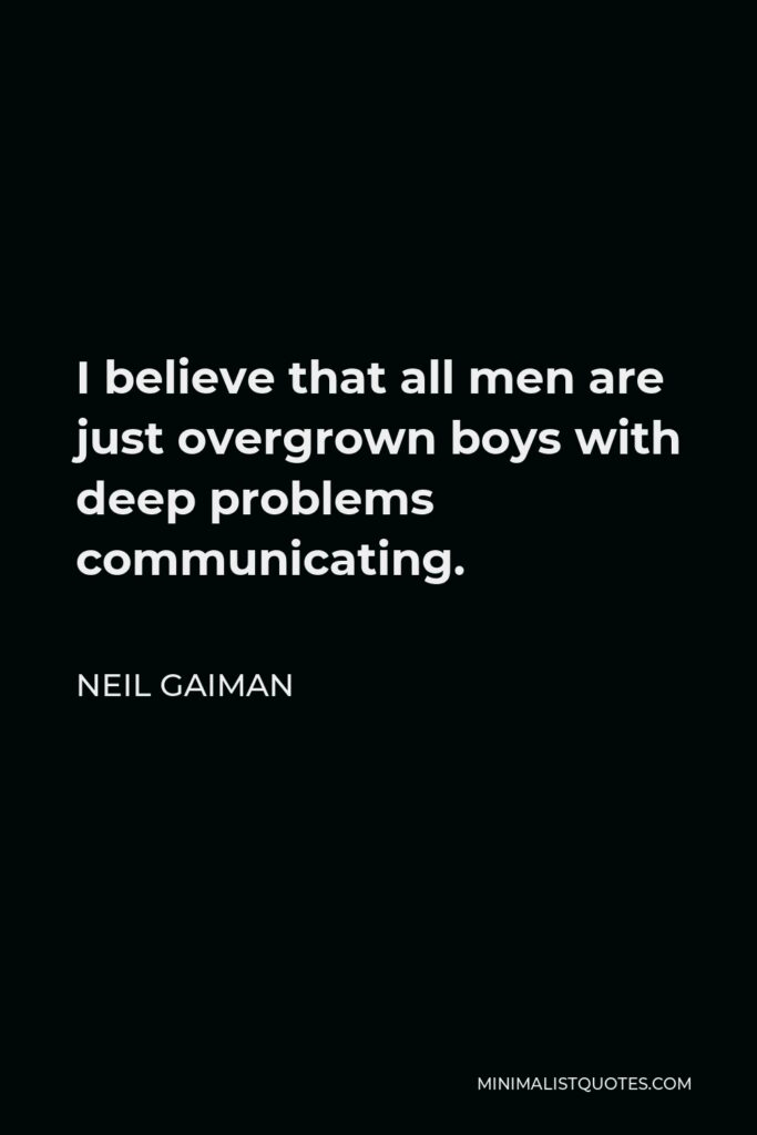 Neil Gaiman Quote - I believe that all men are just overgrown boys with deep problems communicating.