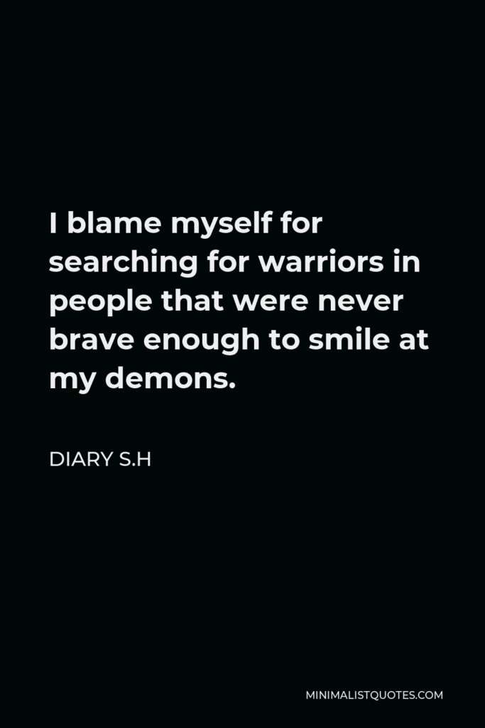 Diary S.H Quote - I blame myself for searching for warriors in people that were never brave enough to smile at my demons.