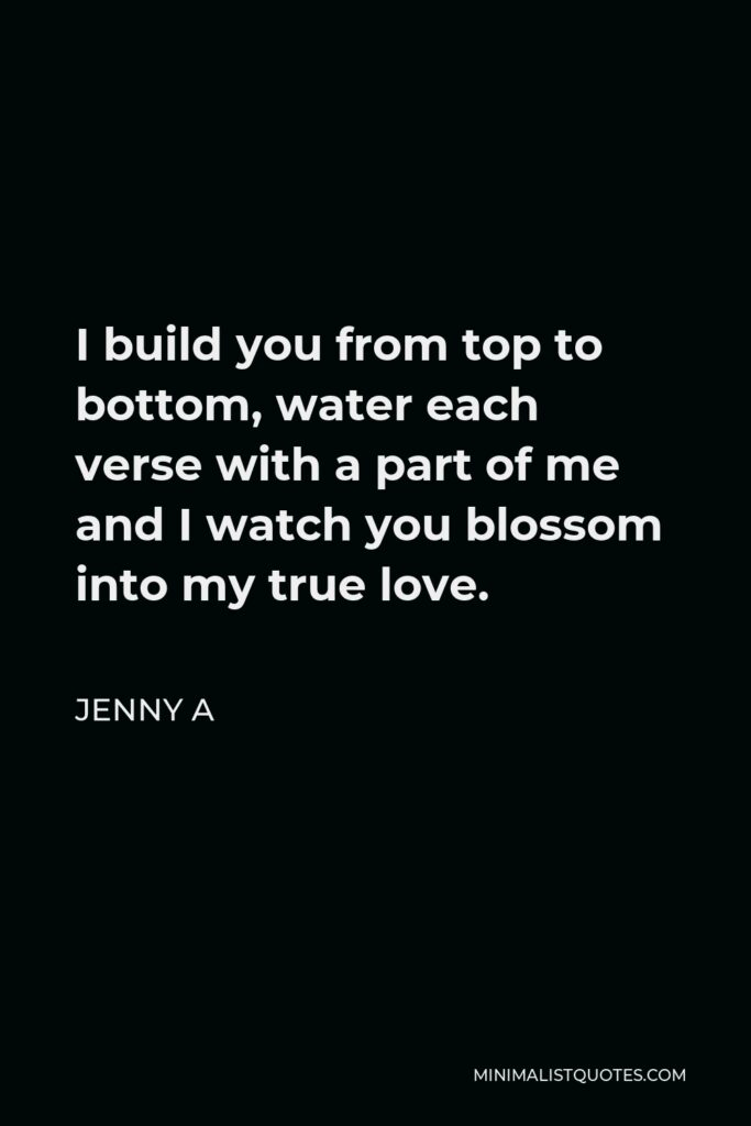 Jenny A Quote - I build you from top to bottom, water each verse with a part of me and I watch you blossom into my true love.