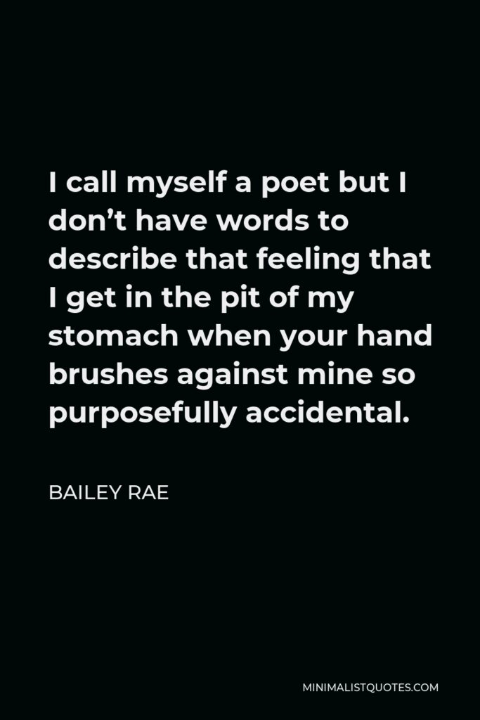 Bailey Rae Quote - I call myself a poet but I don't have words to describe that feeling that I get in the pit of my stomach when your hand brushes against mine so purposefully accidental.