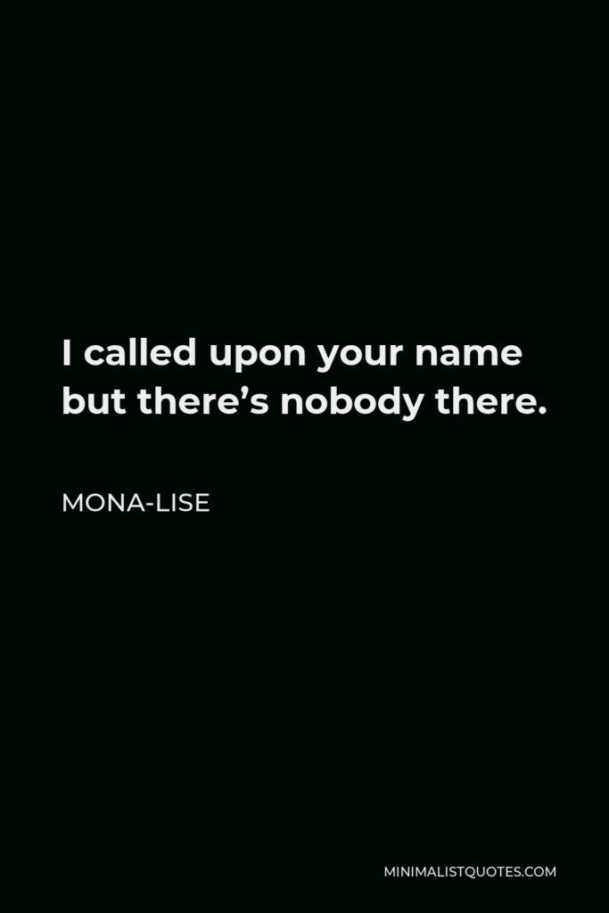 Mona-Lise Quote - I called upon your name but there's nobody there.