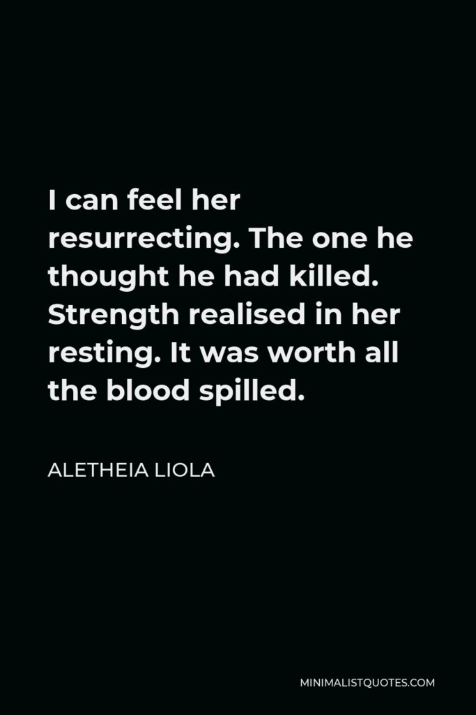 Aletheia Liola Quote - I can feel her resurrecting. The one he thoughthe had killed. Strength realised in her resting. It was worth all the blood spilled.