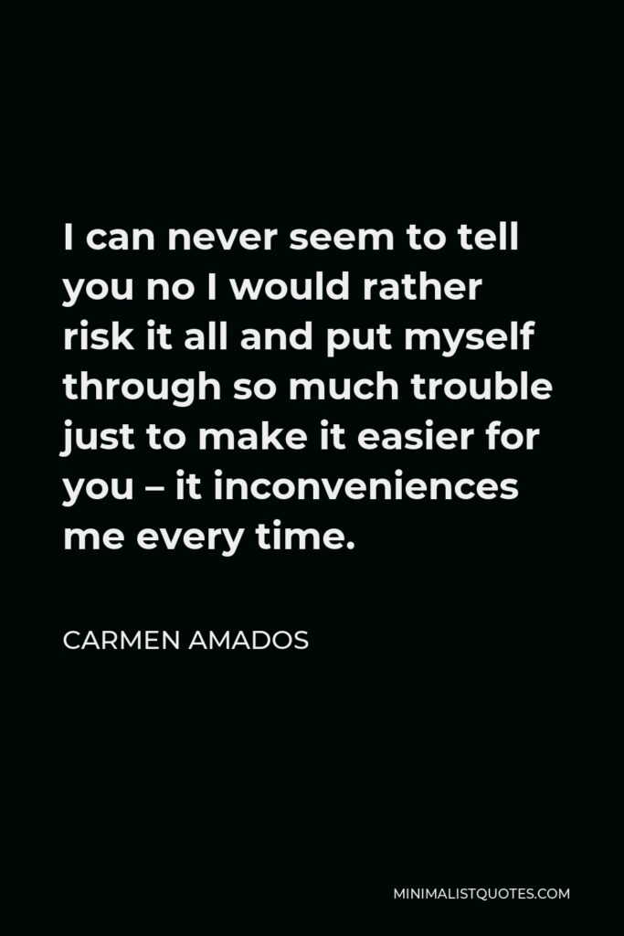 Carmen Amados Quote - I can never seem to tell you no I would rather risk it all and put myself through so much trouble just to make it easier for you – it inconveniences me every time.
