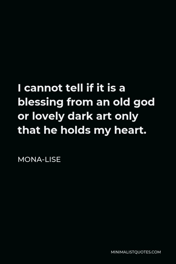 Mona-Lise Quote - I cannot tell if it is a blessing from an old god or lovely dark art only that he holds my heart.