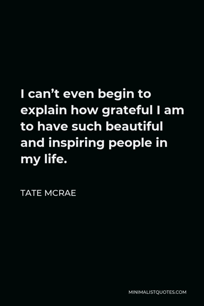 Tate McRae Quote - I can't even begin to explain how grateful I am to have such beautiful and inspiring people in my life.