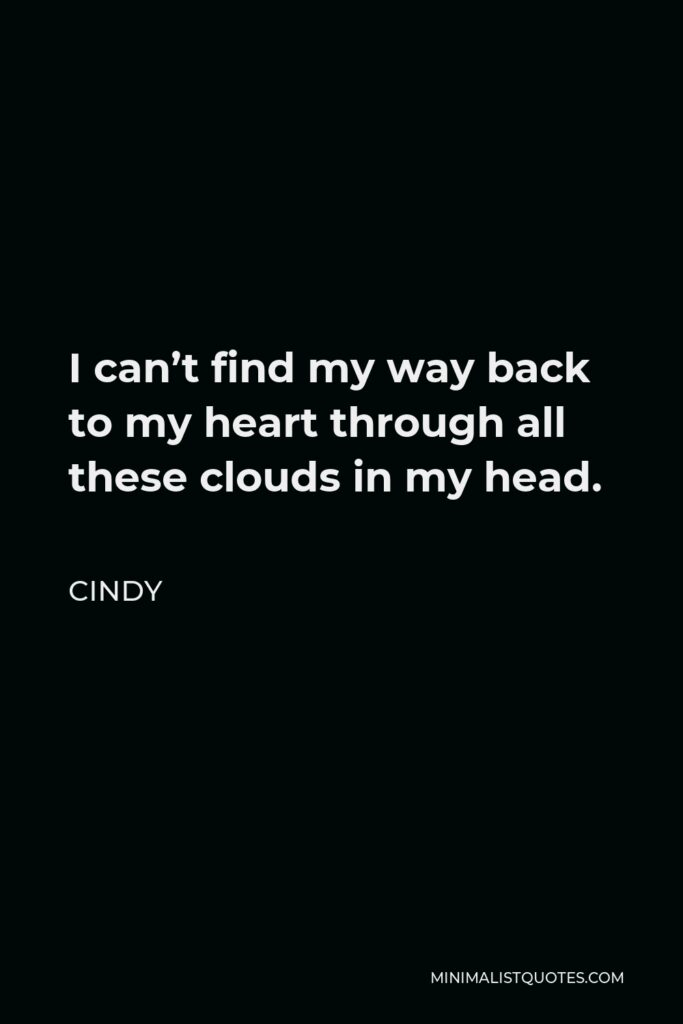 Cindy Quote - I can't find my way back to my heart through all these clouds in my head.