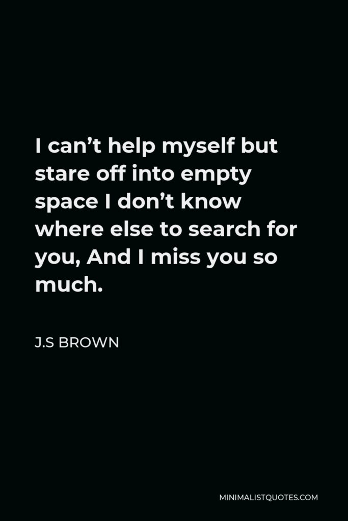 J.S Brown Quote - I can't help myself but stare off into empty space I don't know where else to search for you, And I miss you so much.