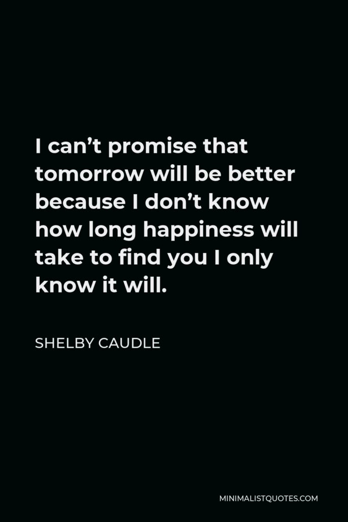 Shelby Caudle Quote - I can't promise that tomorrow will be better because I don't know how long happiness will take to find you I only know it will.