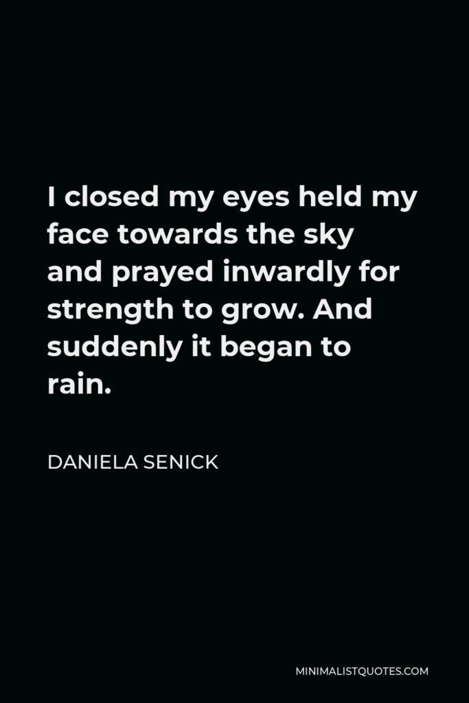Daniela Senick Quote - I closed my eyes held my face towards the sky and prayed inwardly for strength to grow. And suddenly it began to rain.