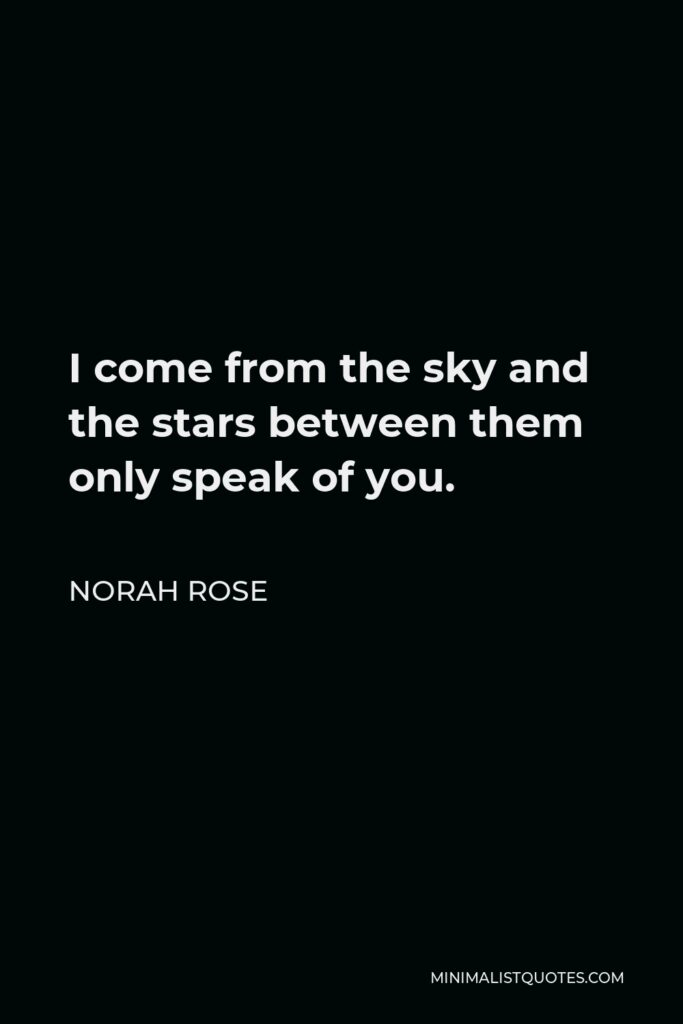 Norah Rose Quote - I come from the sky and the stars between them only speak of you.