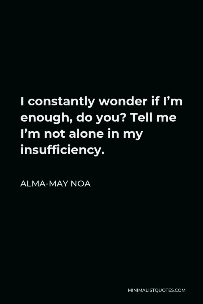 Alma-May Noa Quote - I constantly wonder if I'm enough, do you? Tell me I'm not alone in my insufficiency.