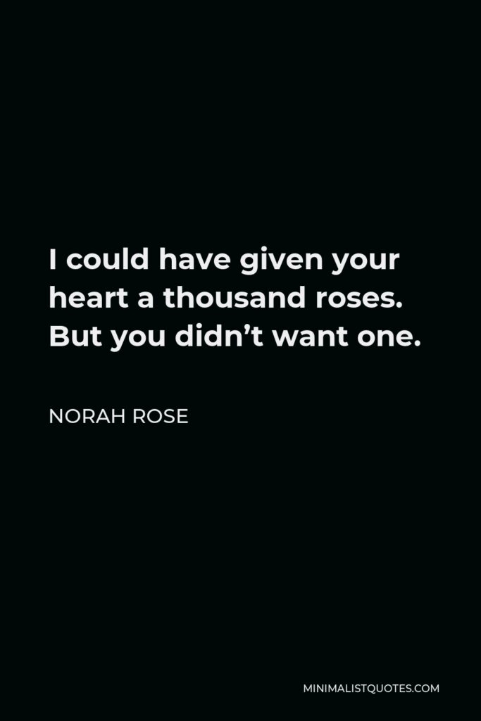 Norah Rose Quote - I could have given your heart a thousand roses. But you didn't want one.