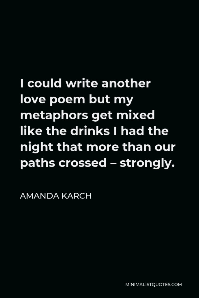 Amanda Karch Quote - I could write another love poem but my metaphors get mixed like the drinks I had the night that more than our paths crossed – strongly.