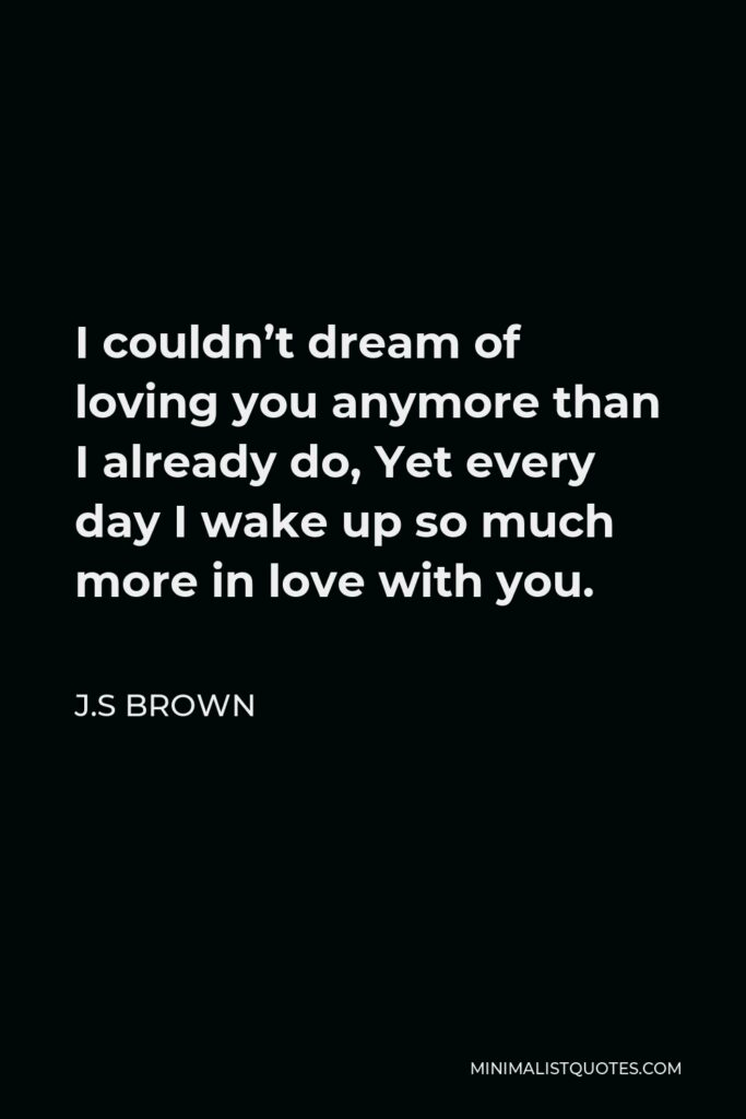 J.S Brown Quote - I couldn't dream of loving you anymore than I already do, Yet every day I wake up so much more in love with you.