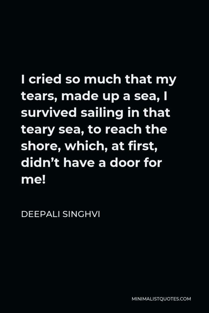 Deepali Singhvi Quote - I cried so much that my tears, made up a sea, I survived sailing in that teary sea, to reach the shore, which, at first, didn't have a door for me!