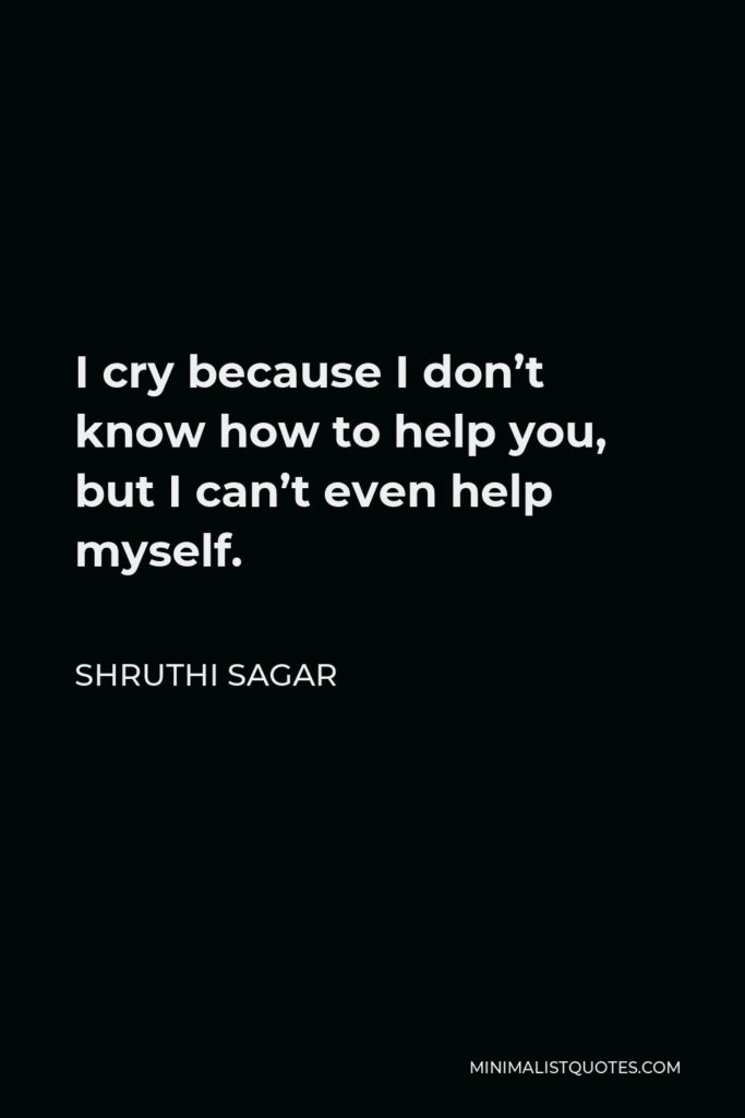 Shruthi Sagar Quote - I cry because I don't know how to help you, but I can't even help myself.