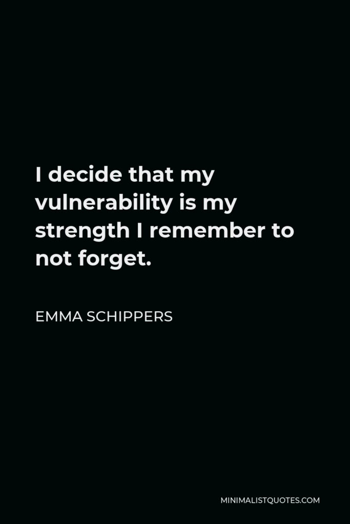 Emma Schippers Quote - I decide that my vulnerability is my strength I remember to not forget.