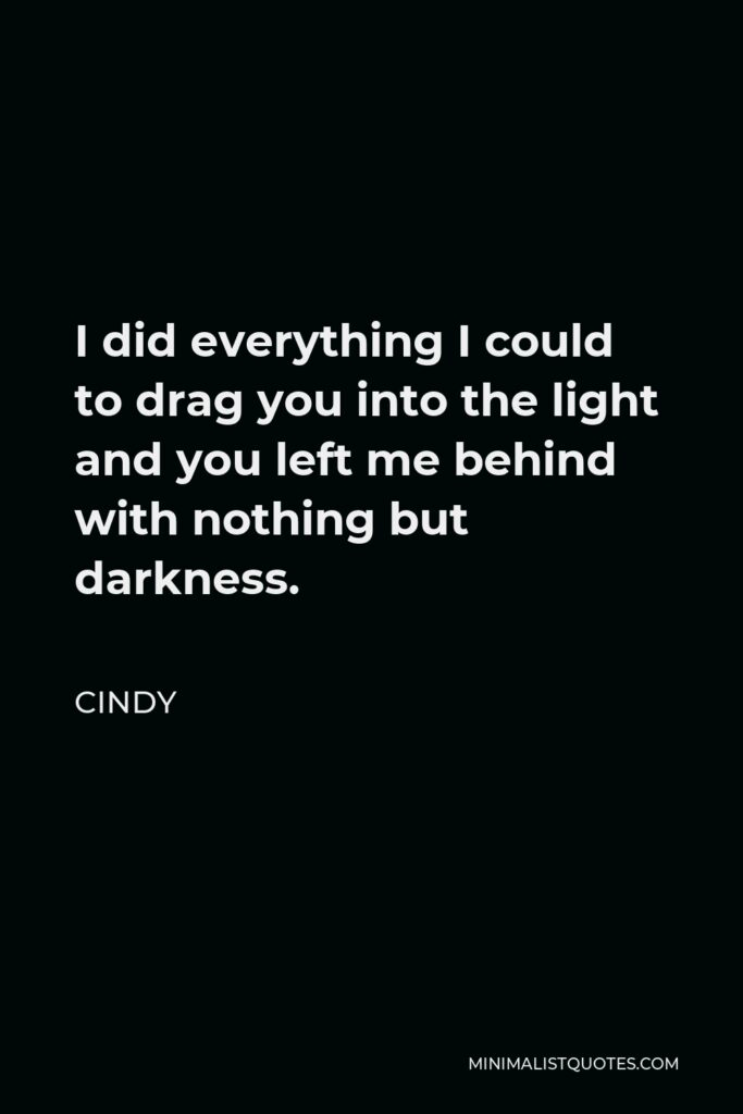 Cindy Quote - I did everything I could to drag you into the light and you left me behind with nothing but darkness.