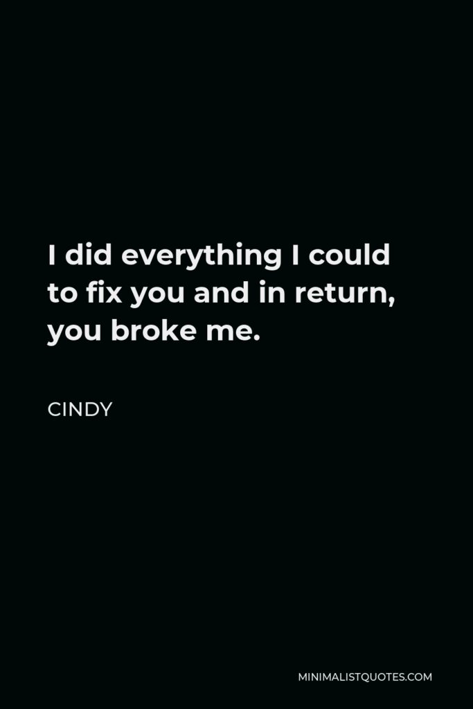 Cindy Quote - I did everything I could to fix you and in return, you broke me.