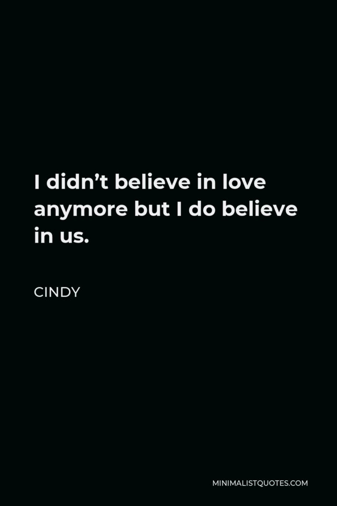 Cindy Quote - I didn't believe in love anymore but I do believe in us.