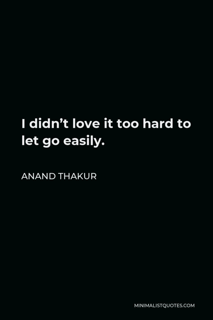 Anand Thakur Quote - I didn't love it too hard to let go easily.