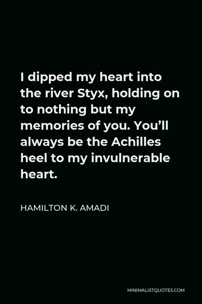 Hamilton K. Amadi Quote - I dipped my heart into the river Styx, holding on to nothing but my memories of you. You'll always be the Achilles heel to my invulnerable heart.