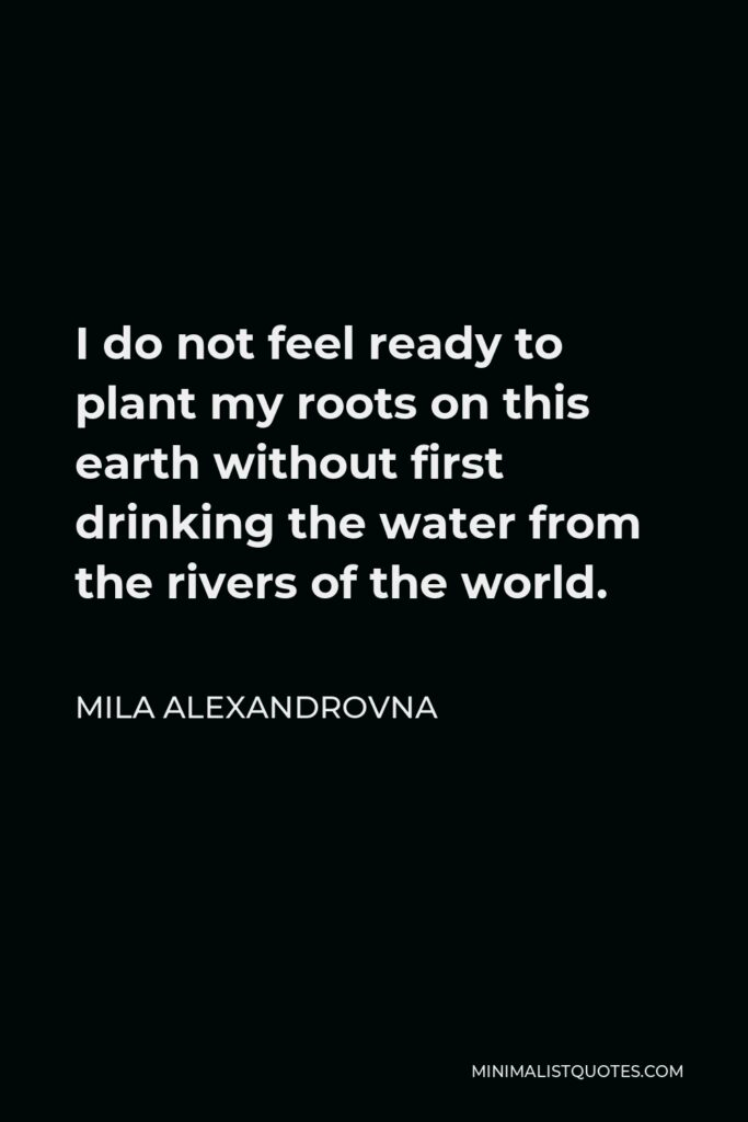 Mila Alexandrovna Quote - I do not feel ready to plant my roots on this earth without first drinking the water from the rivers of the world.
