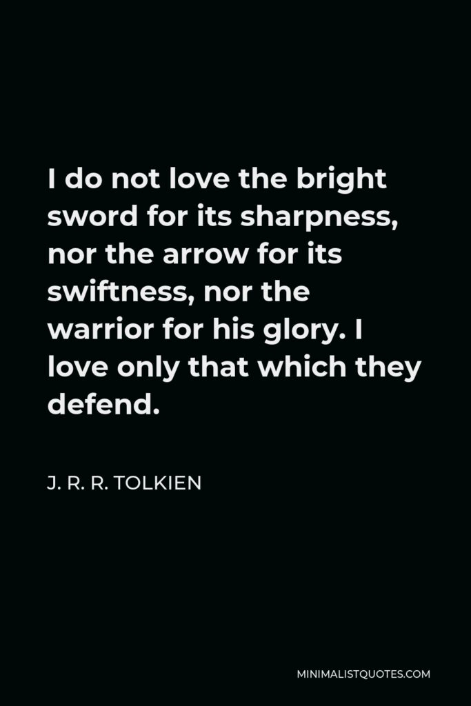 J. R. R. Tolkien Quote - I do not love the bright sword for its sharpness, nor the arrow for its swiftness, nor the warrior for his glory. I love only that which they defend.