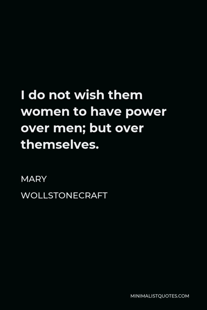 Mary Wollstonecraft Quote - I do not wish them women to have power over men; but over themselves.