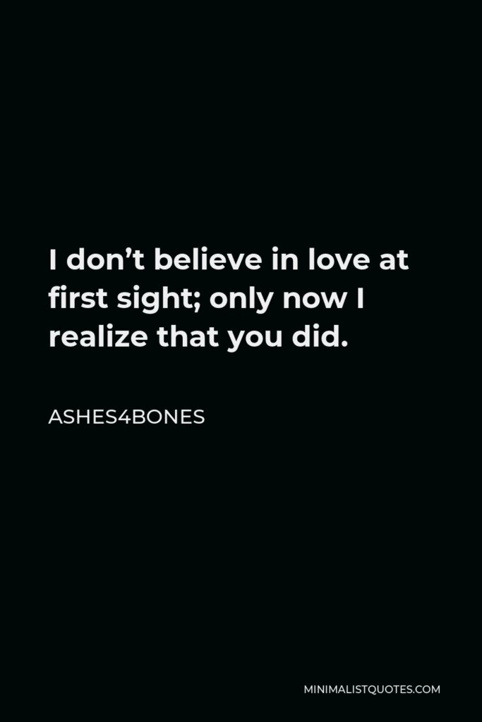 Ashes4bones Quote - I don't believe in love at first sight; only now I realize that you did.