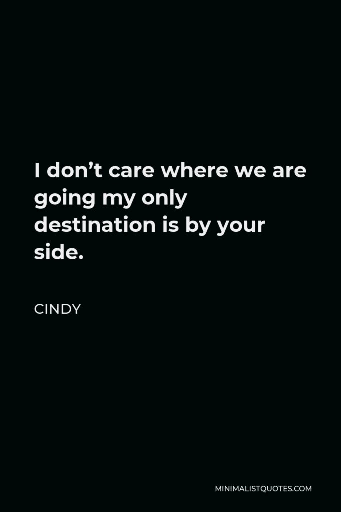 Cindy Quote - I don't care where we are going my only destination is by your side.