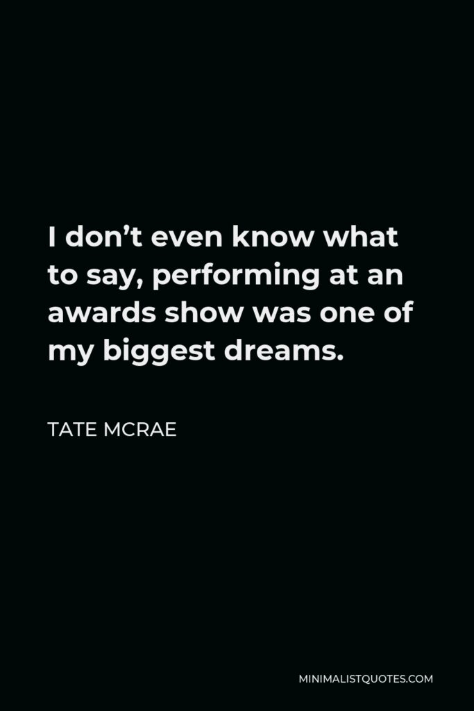Tate McRae Quote - I don't even know what to say, performing at an awards show was one of my biggest dreams.