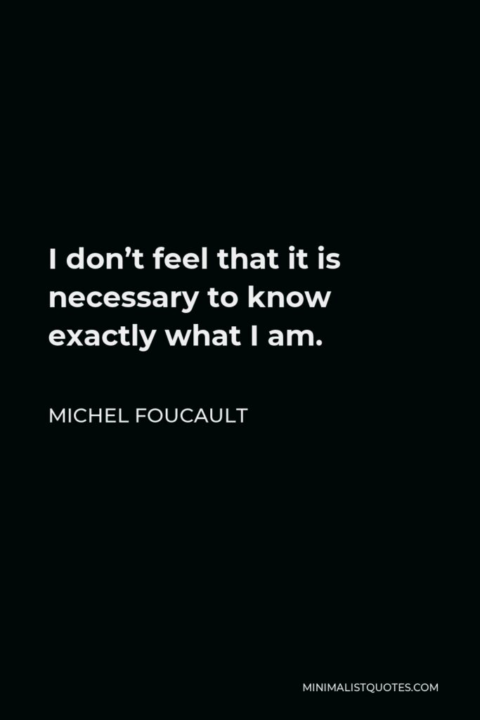 Michel Foucault Quote - I don't feel that it is necessary to know exactly what I am. The main interest in life and work is to become someone else that you were not in the beginning.
