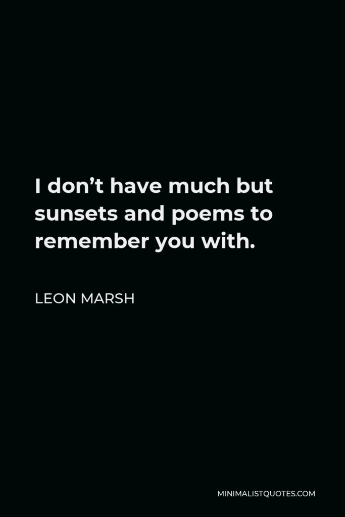 Leon Marsh Quote - I don't have much but sunsets and poems to remember you with.