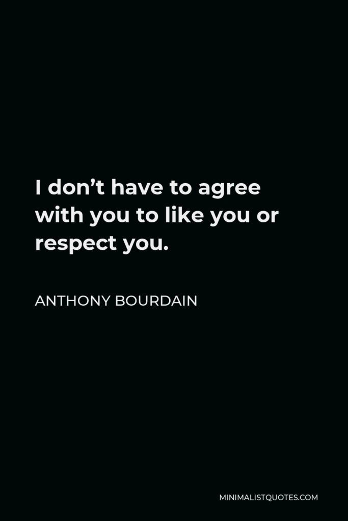 Anthony Bourdain Quote - I don't have to agree with you to like you or respect you.